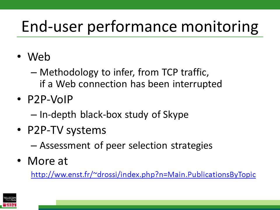 End-user performance monitoring Web – Methodology to infer, from TCP traffic, if a Web connection has been interrupted P2P-VoIP – In-depth black-box study of Skype P2P-TV systems – Assessment of peer selection strategies More at http://ww.enst.fr/~drossi/index.php n=Main.PublicationsByTopic