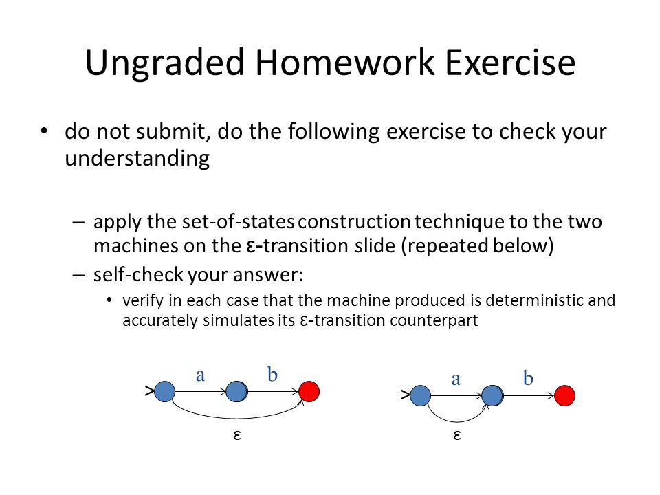 Ungraded Homework Exercise Review Converting a NDFSA into a DFSA 1 a ε 23 b > {1,3} {2} a b {3} > Note: this machine with an ε-transition is non-deterministic Note: this machine is deterministic