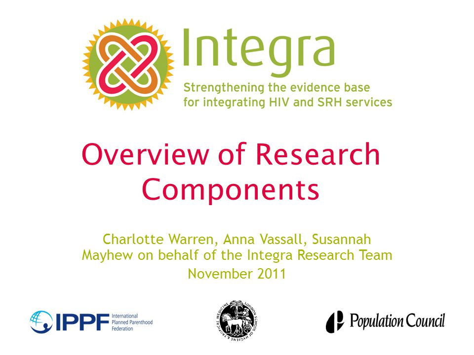 Overview of Research Components Charlotte Warren, Anna Vassall, Susannah Mayhew on behalf of the Integra Research Team November 2011