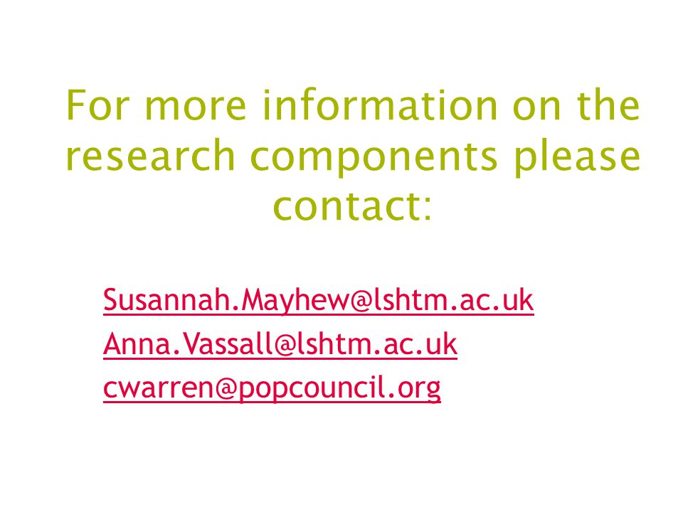 For more information on the research components please contact: Susannah.Mayhew@lshtm.ac.uk Anna.Vassall@lshtm.ac.uk cwarren@popcouncil.org
