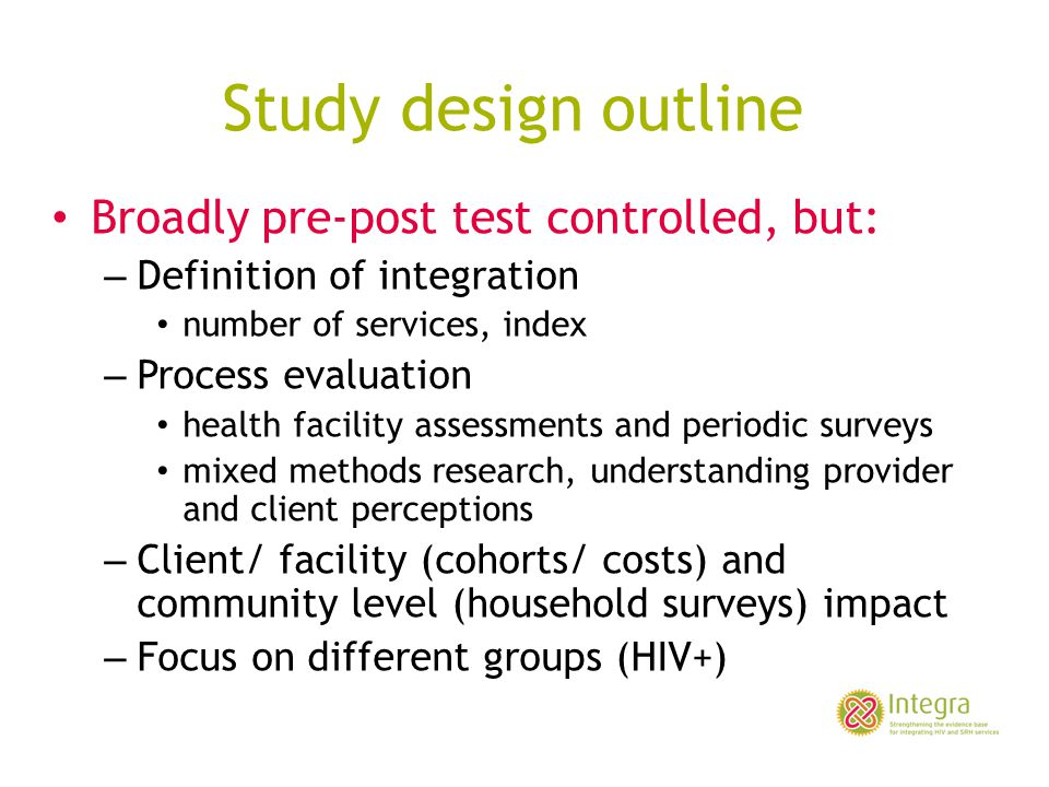 Study design outline Broadly pre-post test controlled, but: – Definition of integration number of services, index – Process evaluation health facility assessments and periodic surveys mixed methods research, understanding provider and client perceptions – Client/ facility (cohorts/ costs) and community level (household surveys) impact – Focus on different groups (HIV+)