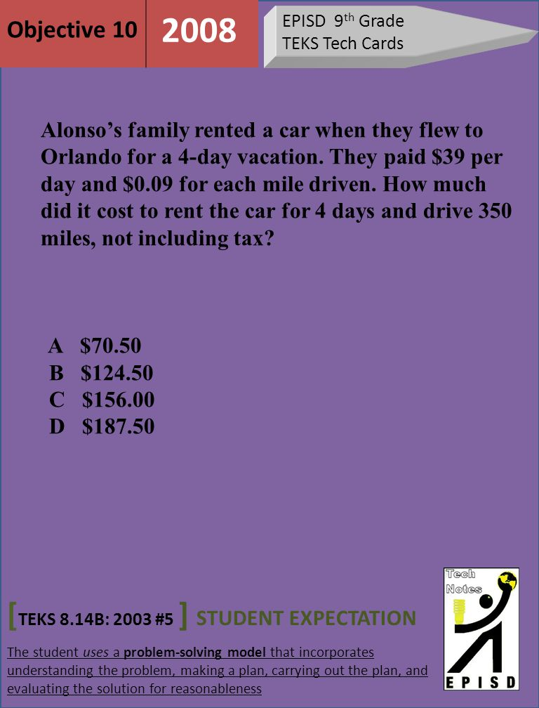 EPISD 9 th Grade TEKS Tech Cards [ TEKS 8.14B: 2003 #5 ] STUDENT EXPECTATION The student uses a problem-solving model that incorporates understanding the problem, making a plan, carrying out the plan, and evaluating the solution for reasonableness Objective 10 2008 Alonso's family rented a car when they flew to Orlando for a 4-day vacation.