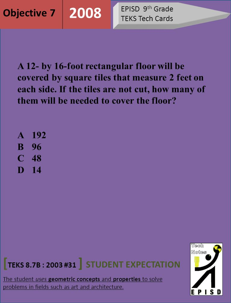 EPISD 9 th Grade TEKS Tech Cards [ TEKS 8.7B : 2003 #31 ] STUDENT EXPECTATION The student uses geometric concepts and properties to solve problems in fields such as art and architecture.