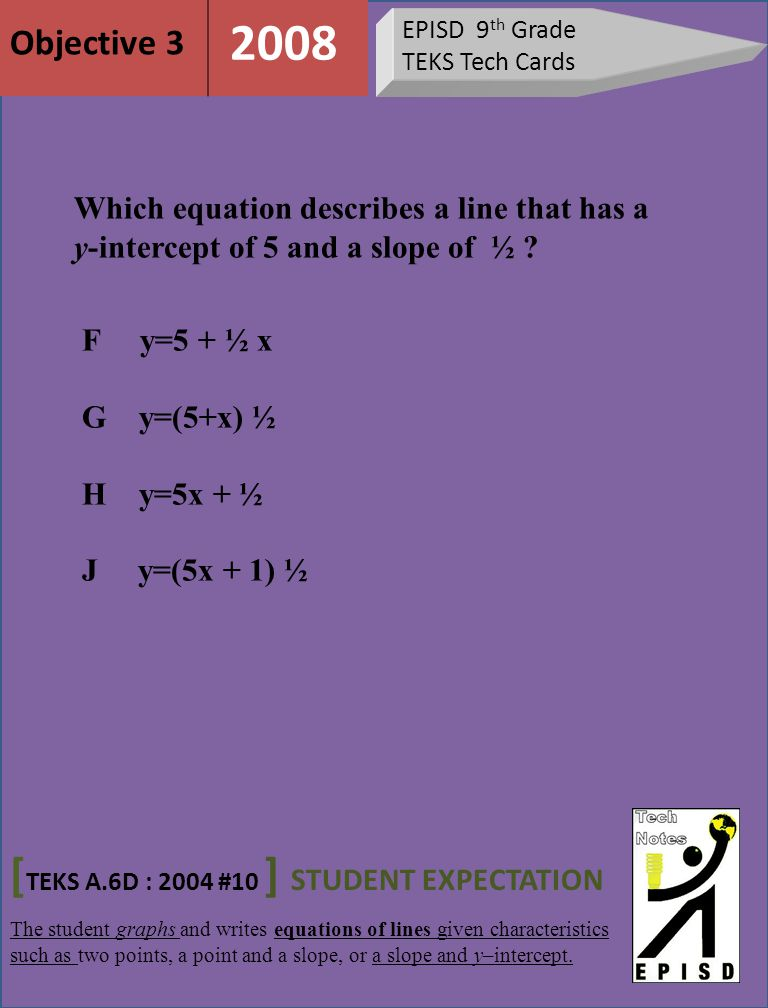 EPISD 9 th Grade TEKS Tech Cards Which equation describes a line that has a y-intercept of 5 and a slope of ½ .