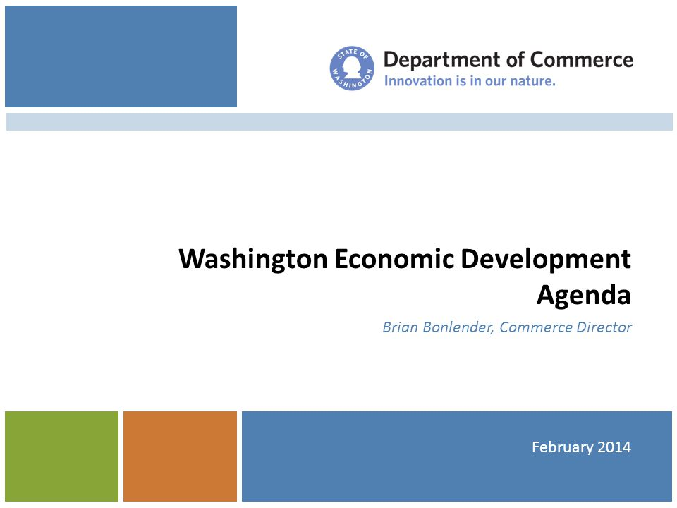 Economic Snapshot Unemployment 6.6% GDP growth 4 th highest in the nation GBI exceeds pre-recession peak: 6% growth last year Bloomberg named WA #1 Most Innovative State Challenges persist… Slow recovery Underemployment high Geographic, pay scale disparities