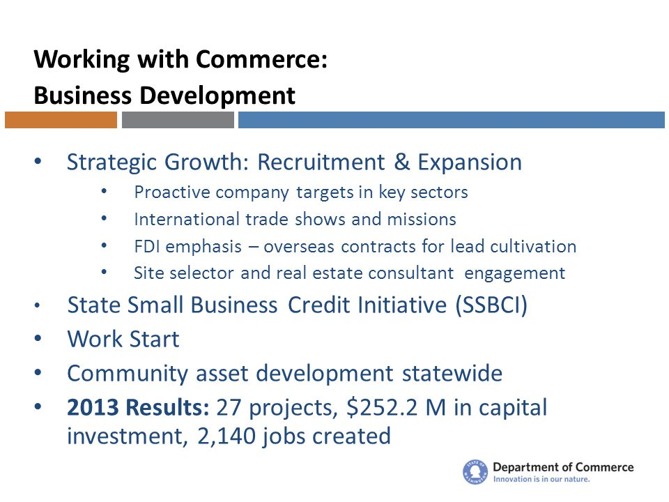Working with Commerce: Business Development Strategic Growth: Recruitment & Expansion Proactive company targets in key sectors International trade shows and missions FDI emphasis – overseas contracts for lead cultivation Site selector and real estate consultant engagement State Small Business Credit Initiative (SSBCI) Work Start Community asset development statewide 2013 Results: 27 projects, $252.2 M in capital investment, 2,140 jobs created