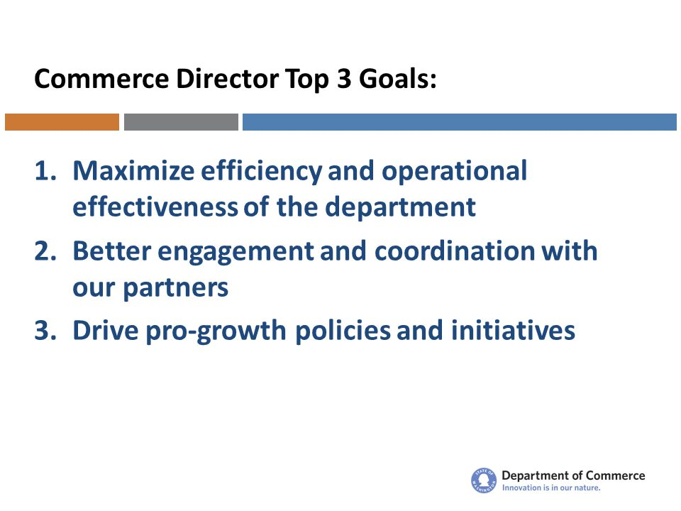 Commerce Director Top 3 Goals: 1.Maximize efficiency and operational effectiveness of the department 2.Better engagement and coordination with our partners 3.Drive pro-growth policies and initiatives