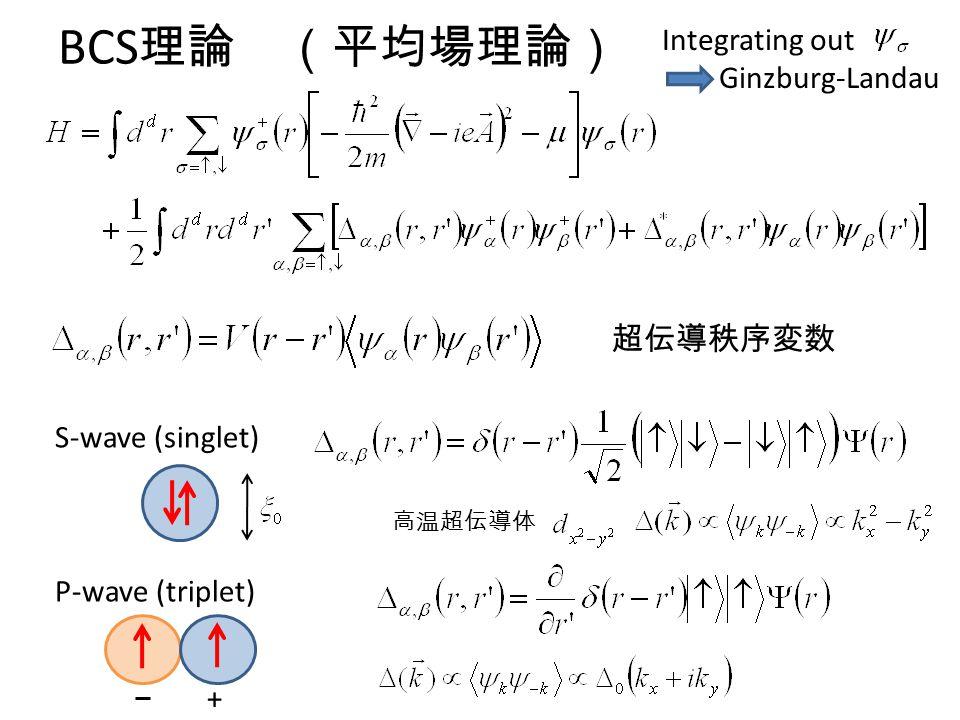 BCS 理論 (平均場理論) 超伝導秩序変数 S-wave (singlet) P-wave (triplet) + 高温超伝導体 Integrating out Ginzburg-Landau