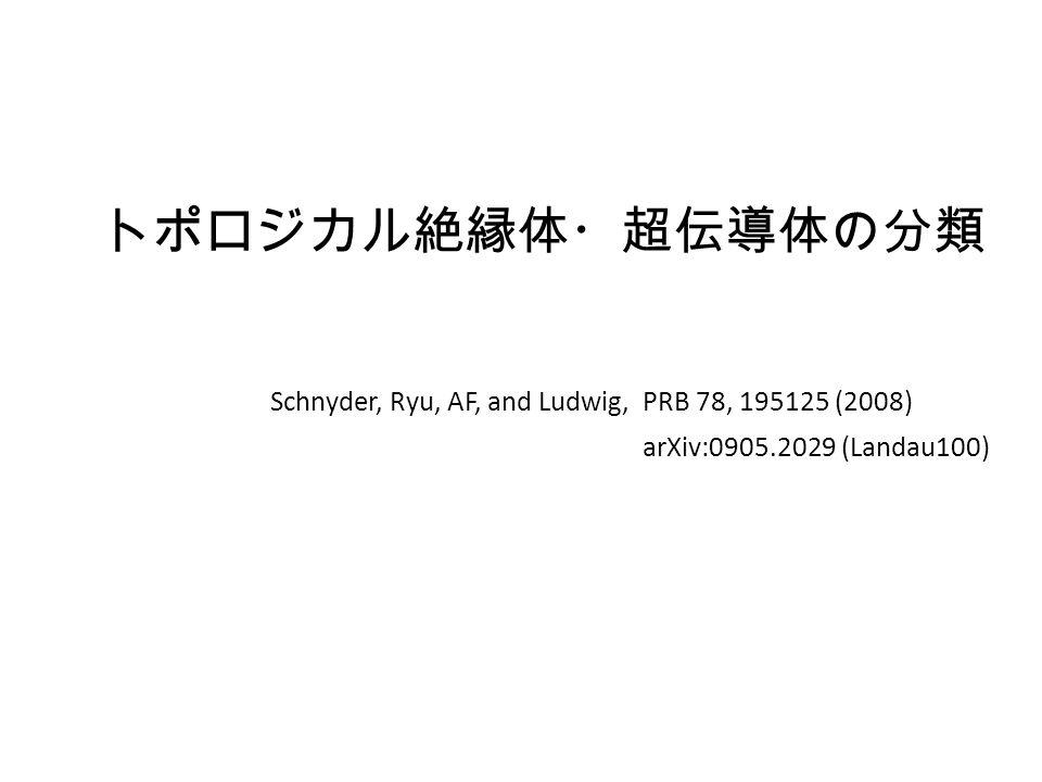 トポロジカル絶縁体・超伝導体の分類 Schnyder, Ryu, AF, and Ludwig, PRB 78, 195125 (2008) arXiv:0905.2029 (Landau100)