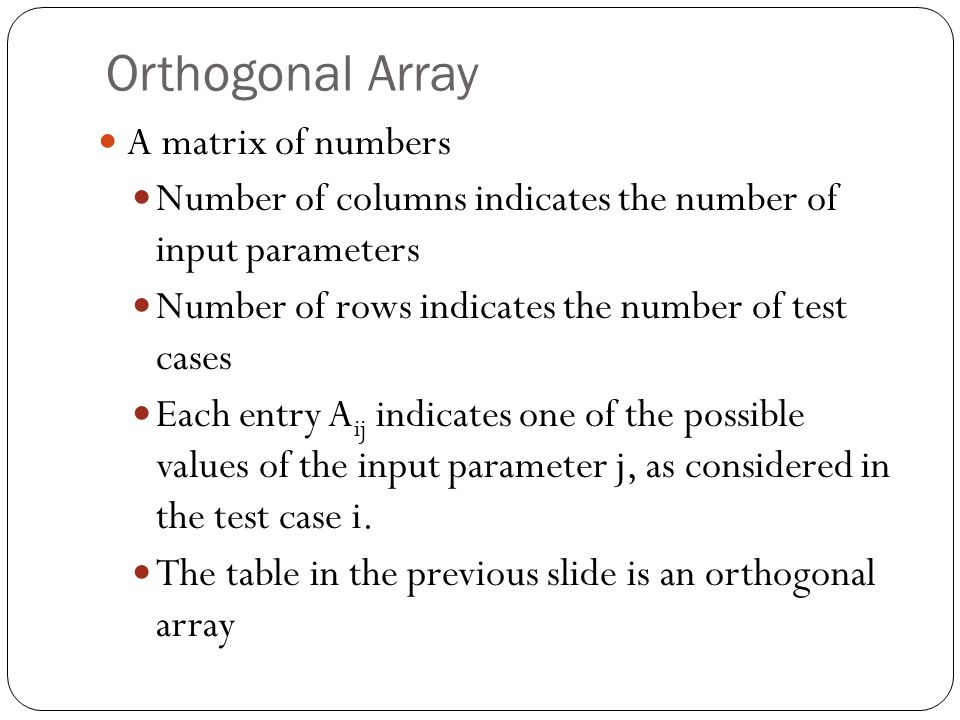 Orthogonal Array A matrix of numbers Number of columns indicates the number of input parameters Number of rows indicates the number of test cases Each entry A ij indicates one of the possible values of the input parameter j, as considered in the test case i.
