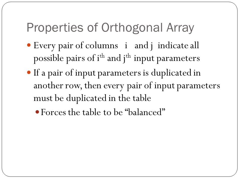 Properties of Orthogonal Array Every pair of columns i and j indicate all possible pairs of i th and j th input parameters If a pair of input parameters is duplicated in another row, then every pair of input parameters must be duplicated in the table Forces the table to be balanced