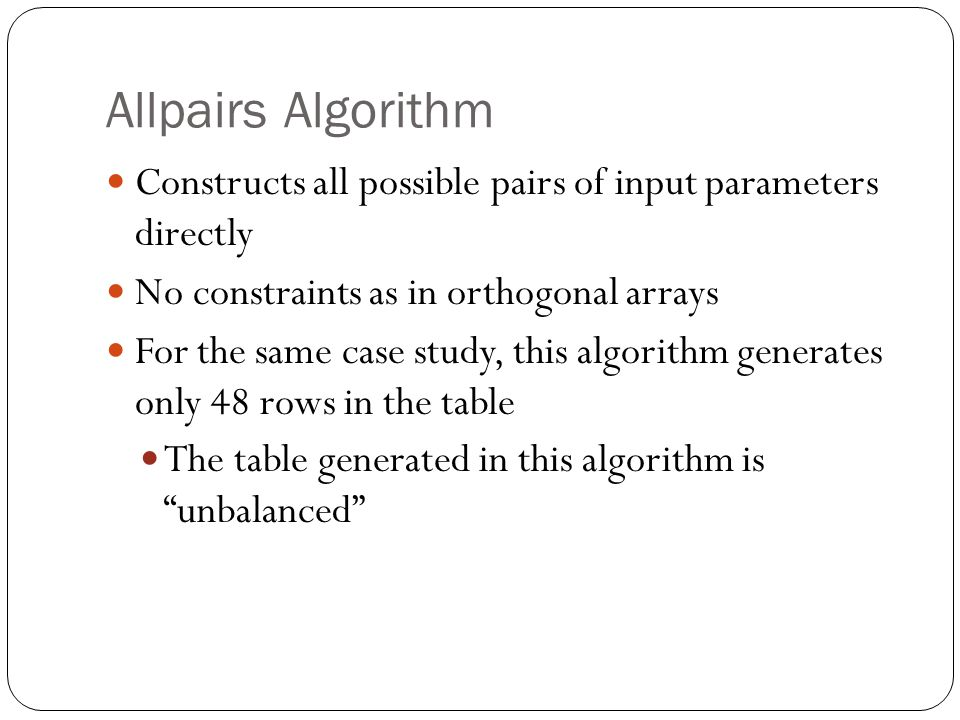 Allpairs Algorithm Constructs all possible pairs of input parameters directly No constraints as in orthogonal arrays For the same case study, this algorithm generates only 48 rows in the table The table generated in this algorithm is unbalanced