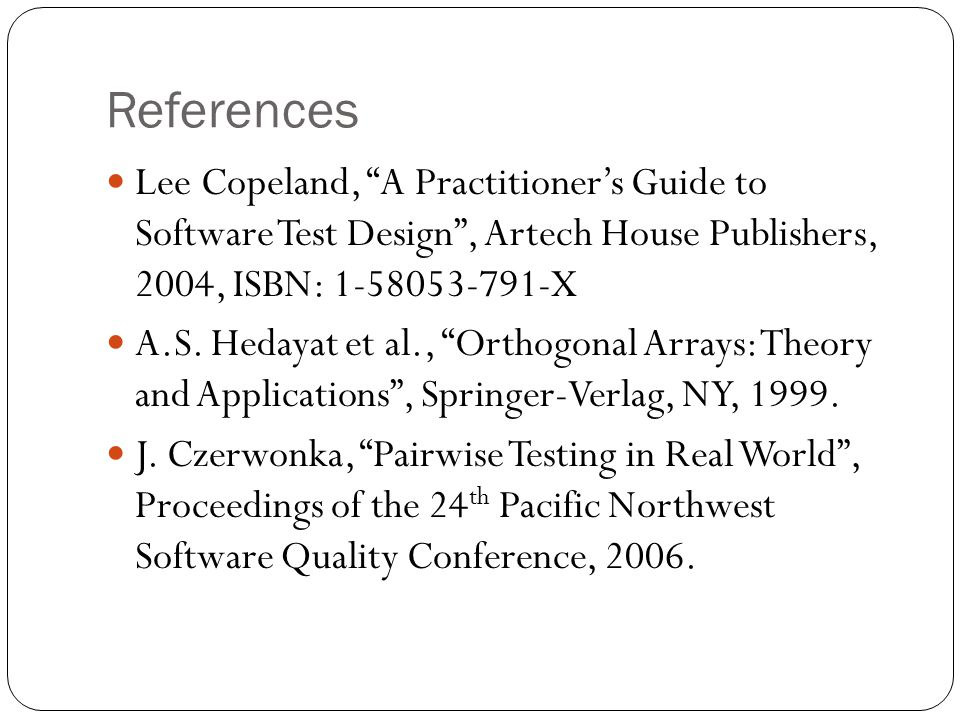 References Lee Copeland, A Practitioner's Guide to Software Test Design , Artech House Publishers, 2004, ISBN: 1-58053-791-X A.S.