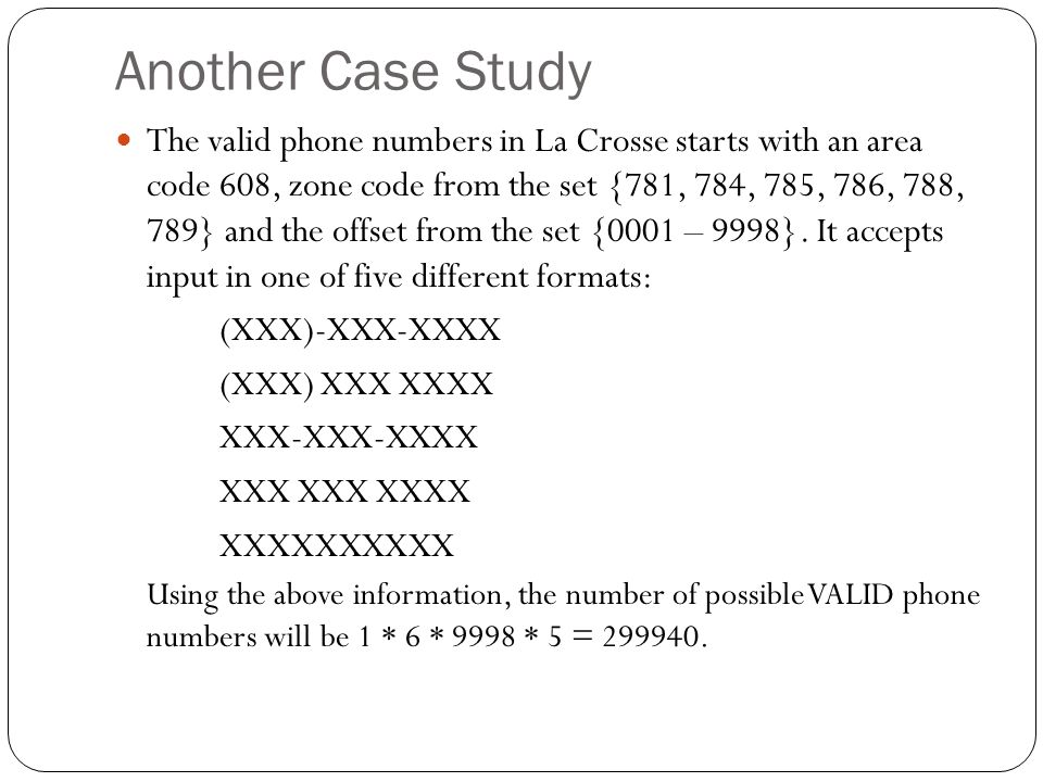 Another Case Study The valid phone numbers in La Crosse starts with an area code 608, zone code from the set {781, 784, 785, 786, 788, 789} and the offset from the set {0001 – 9998}.