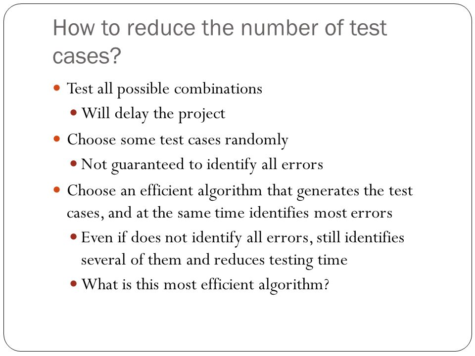 Pairwise Testing Identify all pairs of input parameters Rationale Most errors occur when a function/module is combined with another function/module Several case studies show that pairwise testing identified most of the errors and significantly reduced testing efforts Brownlie of AT&T NIST