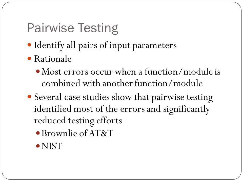 Some pairwise testing tools Hexawise from XBOSOFT AllPairs from James Bach (free) PICT (Pairwise Independent Combinatorial Testing) Tool AETG (Automatic Efficient Test Generator) © XBOSOFT