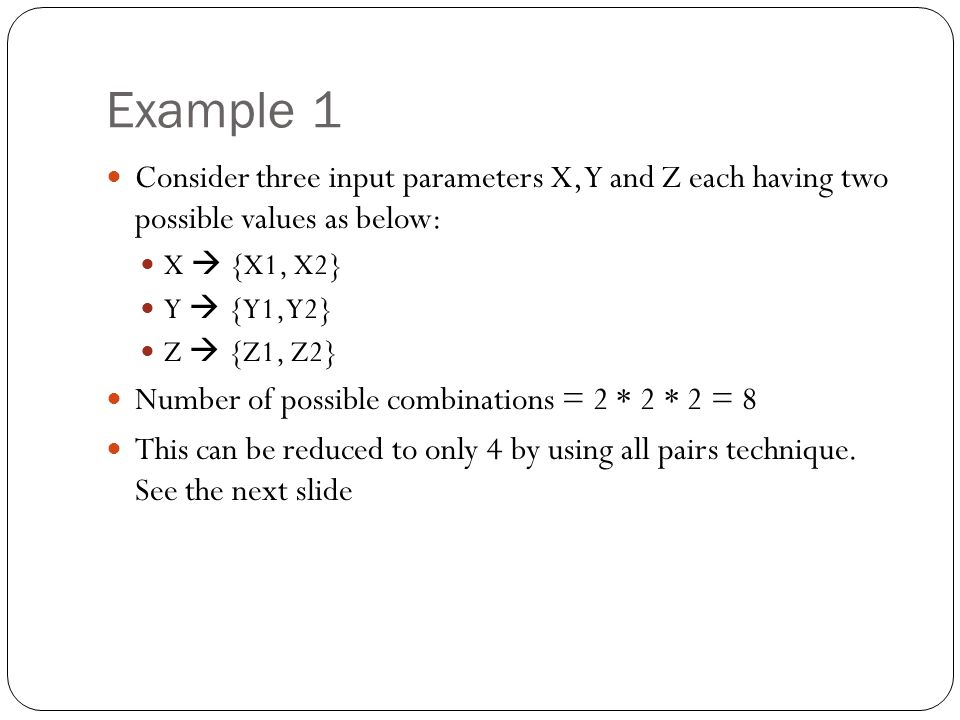Example 1 Consider three input parameters X, Y and Z each having two possible values as below: X  {X1, X2} Y  {Y1, Y2} Z  {Z1, Z2} Number of possible combinations = 2 * 2 * 2 = 8 This can be reduced to only 4 by using all pairs technique.