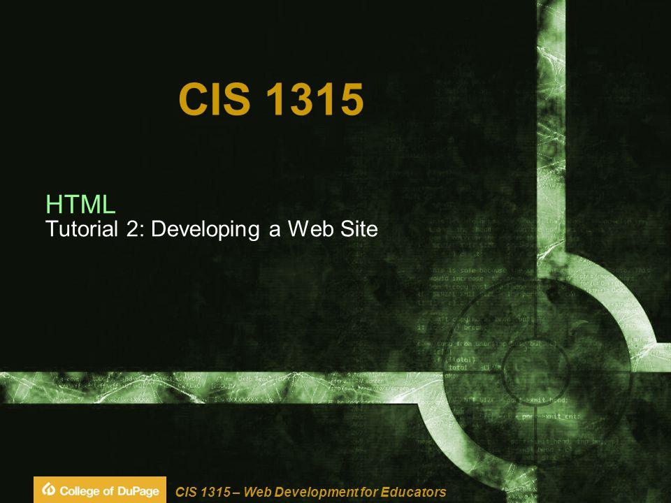 CIS 1315 – Web Development for Educators CIS 1315 HTML Tutorial 2: Developing a Web Site