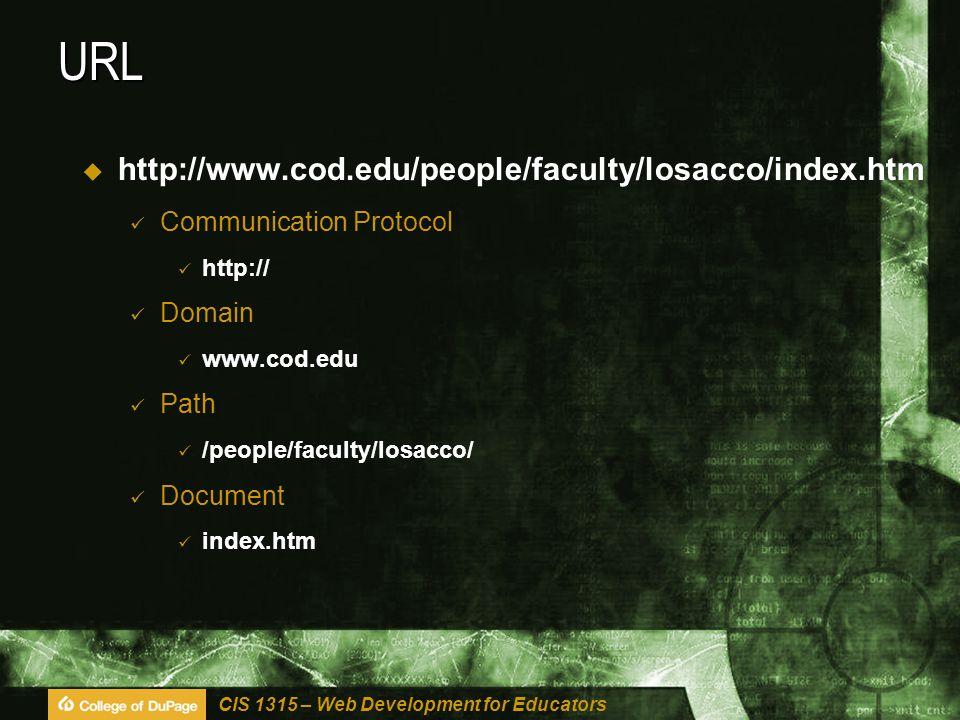 CIS 1315 – Web Development for Educators URL  http://www.cod.edu/people/faculty/losacco/index.htm Communication Protocol http:// Domain www.cod.edu Path /people/faculty/losacco/ Document index.htm