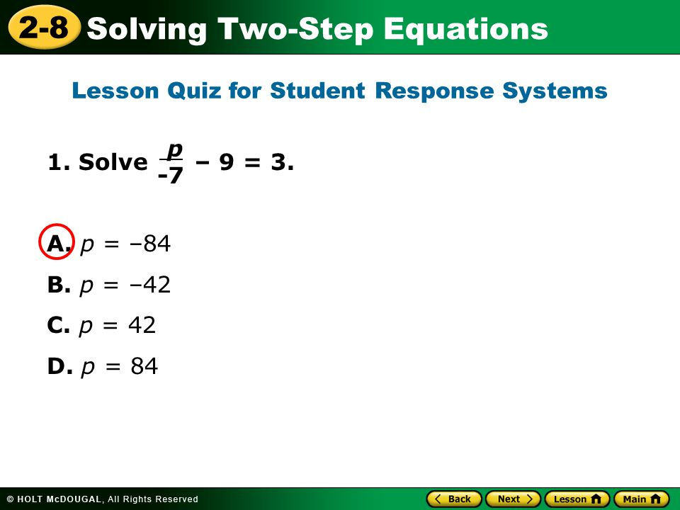 2-8 Solving Two-Step Equations 1. Solve – 9 = 3. A. p = –84 B. p = –42 C. p = 42 D. p = 84 Lesson Quiz for Student Response Systems p -7