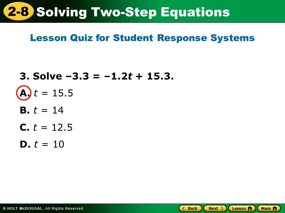 2-8 Solving Two-Step Equations 3. Solve –3.3 = –1.2t + 15.3. A. t = 15.5 B. t = 14 C. t = 12.5 D. t = 10 Lesson Quiz for Student Response Systems