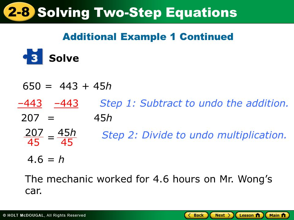 2-8 Solving Two-Step Equations 650 = 443 + 45h Solve 3 –443 –443 Step 1: Subtract to undo the addition. 207= 45h 4.6 = h The mechanic worked for 4.6 h