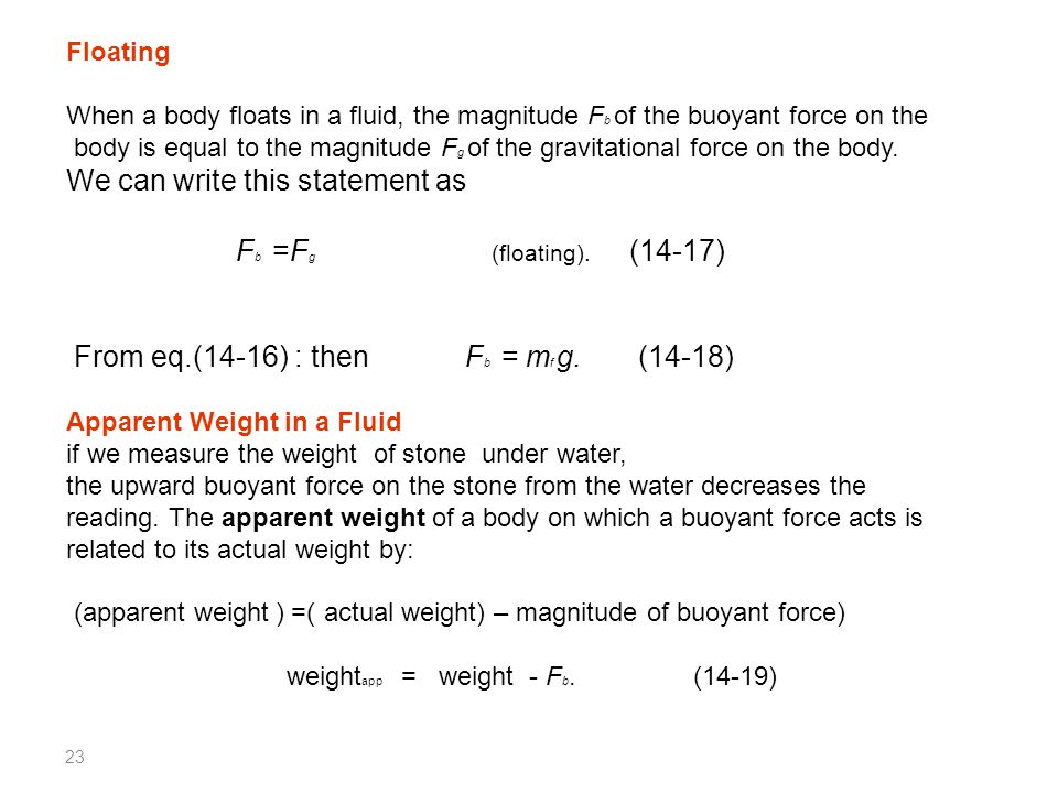 23 Floating When a body floats in a fluid, the magnitude F b of the buoyant force on the body is equal to the magnitude F g of the gravitational force