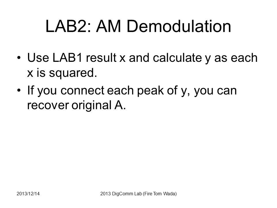 LAB2 : AM Demod answer n=0:1000; % 1001 points fc=5; fs=100; % Sampling Frequency t = n/fs; % time index % INPUT to Modulator A = 1 + 0.5*cos(2*pi*1*t); % OUTPUT x = A.* sin(2*pi*fc*t); % y = x.* x; % FIGURE figure(2); subplot(3,1,1); plot(A); subplot(3,1,2); plot(x); subplot(3,1,3); plot(y); 2013/12/142013 DigComm Lab (Fire Tom Wada)