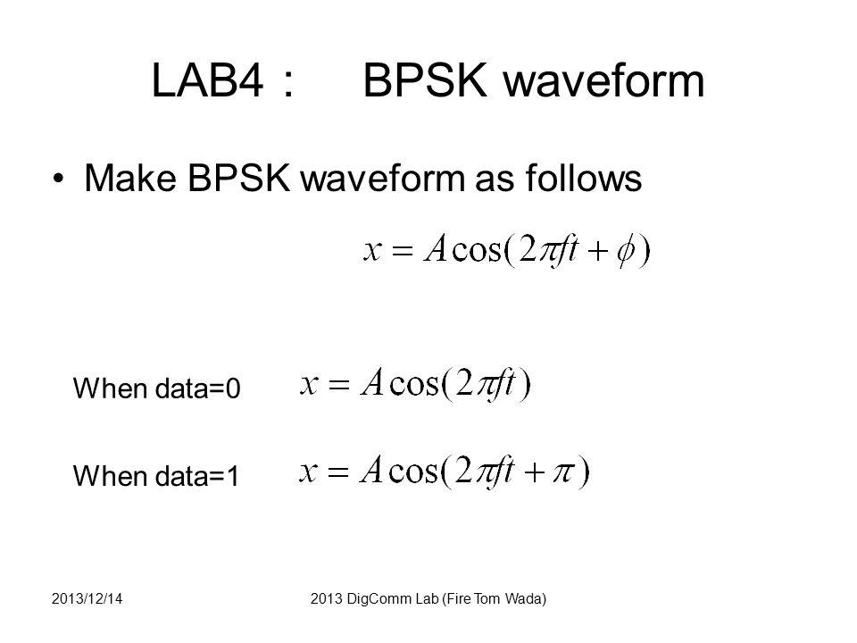 LAB4 : BPSK answer n=0:32; fc=2; fs=32; % Sampling Frequency t = n/fs; % time index % BPSK waveform x0 = cos(2*pi*fc*t); x1 = cos(2*pi*fc*t + pi); % FIGURE figure(5); subplot(2,1,1); plot(x0); subplot(2,1,2); plot(x1); 2013/12/142013 DigComm Lab (Fire Tom Wada) 0 (A 0, θ 0 ) =(1, 0) (A 1, θ 1 ) =(1, π)