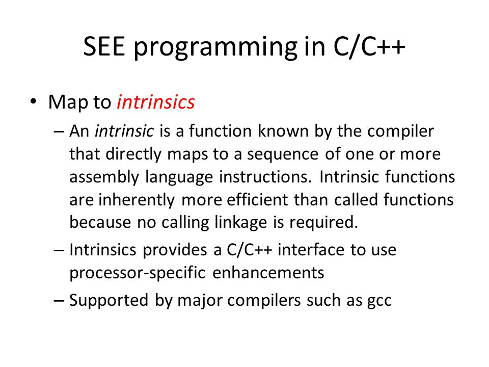 SEE programming in C/C++ Map to intrinsics – An intrinsic is a function known by the compiler that directly maps to a sequence of one or more assembly