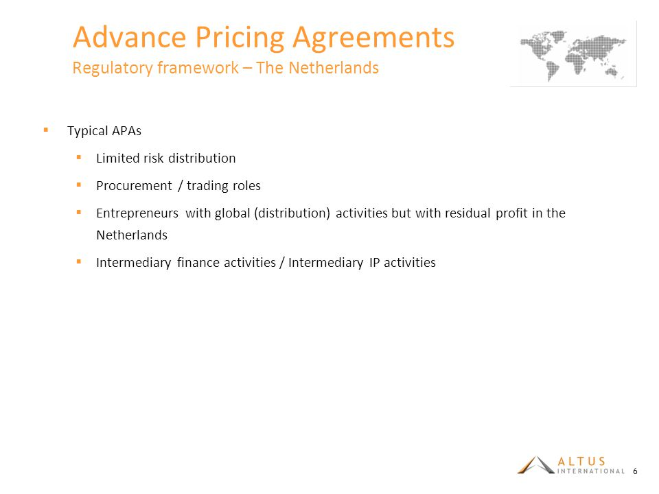 Advance Pricing Agreements Regulatory framework – The Netherlands  Typical APAs  Limited risk distribution  Procurement / trading roles  Entrepreneurs with global (distribution) activities but with residual profit in the Netherlands  Intermediary finance activities / Intermediary IP activities 6