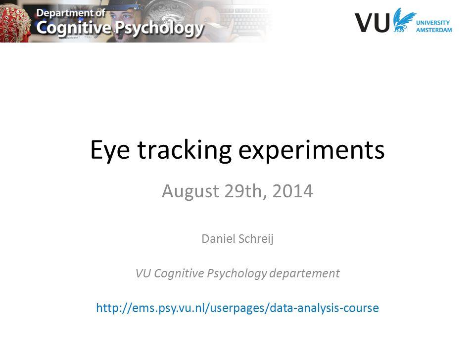 Eye tracking experiments August 29th, 2014 Daniel Schreij VU Cognitive Psychology departement http://ems.psy.vu.nl/userpages/data-analysis-course