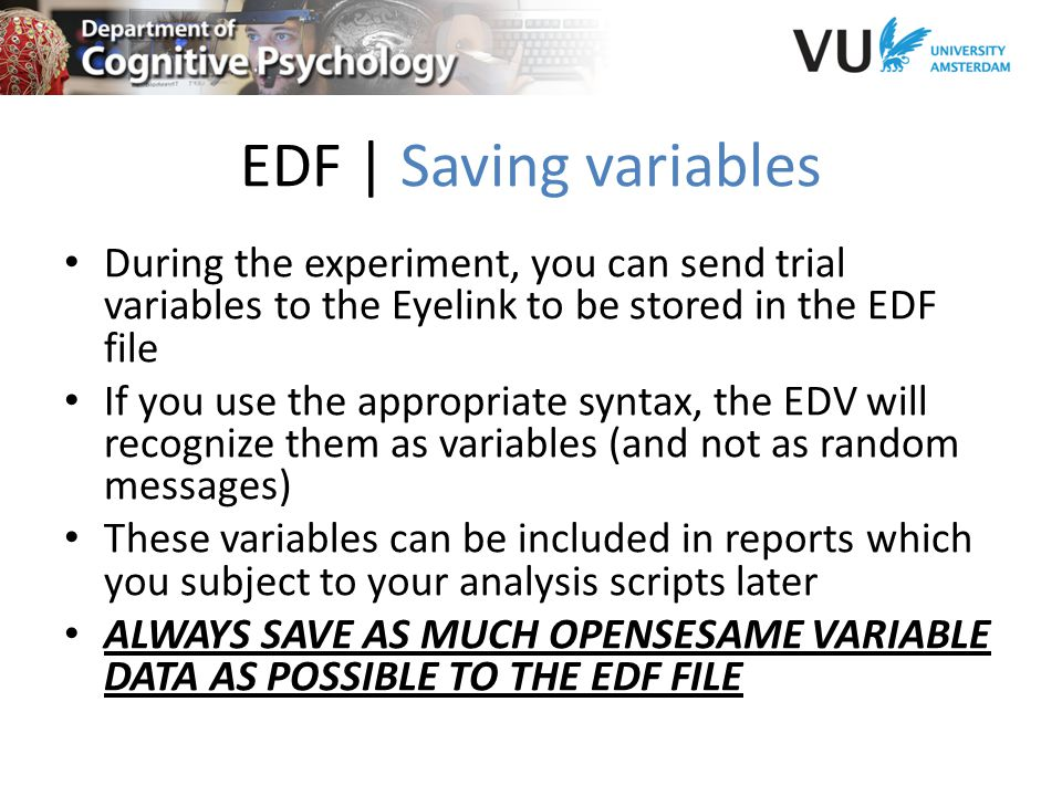 EDF | Saving variables During the experiment, you can send trial variables to the Eyelink to be stored in the EDF file If you use the appropriate syntax, the EDV will recognize them as variables (and not as random messages) These variables can be included in reports which you subject to your analysis scripts later ALWAYS SAVE AS MUCH OPENSESAME VARIABLE DATA AS POSSIBLE TO THE EDF FILE