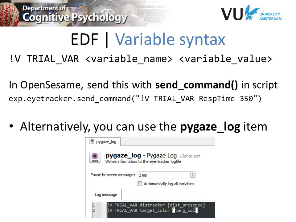 EDF | Variable syntax !V TRIAL_VAR In OpenSesame, send this with send_command() in script exp.eyetracker.send_command( !V TRIAL_VAR RespTime 350 ) Alternatively, you can use the pygaze_log item
