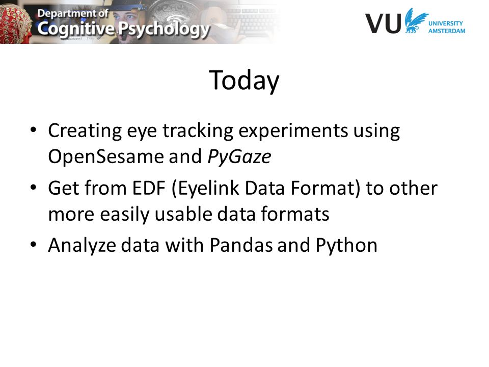 Today Creating eye tracking experiments using OpenSesame and PyGaze Get from EDF (Eyelink Data Format) to other more easily usable data formats Analyze data with Pandas and Python
