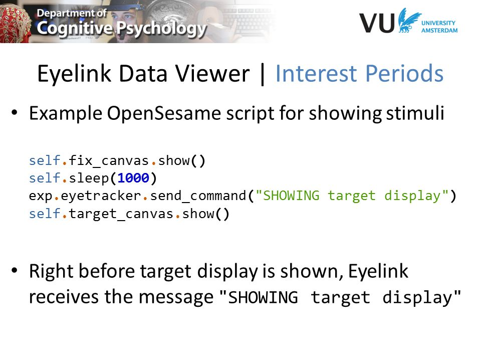 Eyelink Data Viewer | Interest Periods Example OpenSesame script for showing stimuli self.fix_canvas.show() self.sleep(1000) exp.eyetracker.send_command( SHOWING target display ) self.target_canvas.show() Right before target display is shown, Eyelink receives the message SHOWING target display