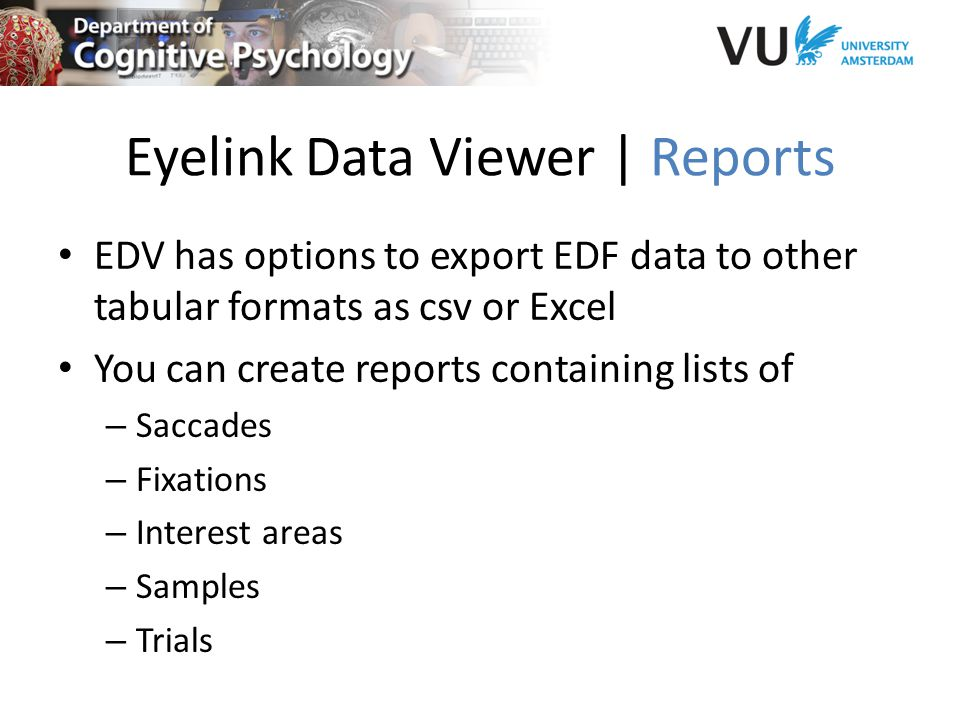 Eyelink Data Viewer | Reports EDV has options to export EDF data to other tabular formats as csv or Excel You can create reports containing lists of – Saccades – Fixations – Interest areas – Samples – Trials