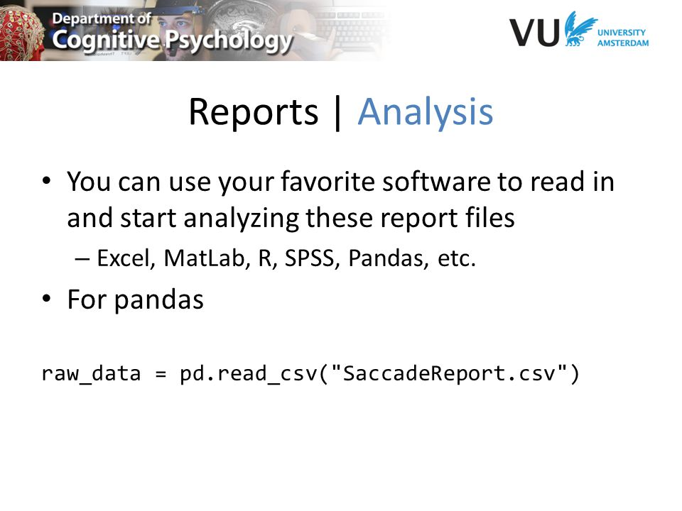 Reports | Analysis You can use your favorite software to read in and start analyzing these report files – Excel, MatLab, R, SPSS, Pandas, etc.