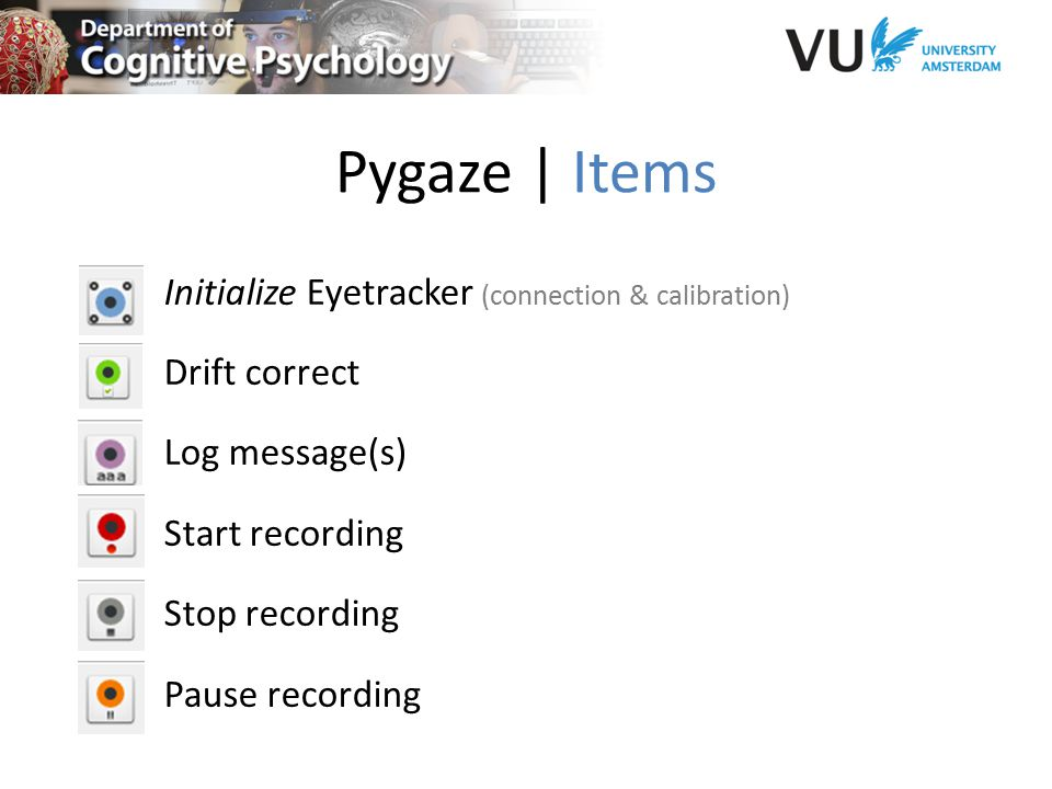 Pygaze | Items Initialize Eyetracker (connection & calibration) Drift correct Log message(s) Start recording Stop recording Pause recording
