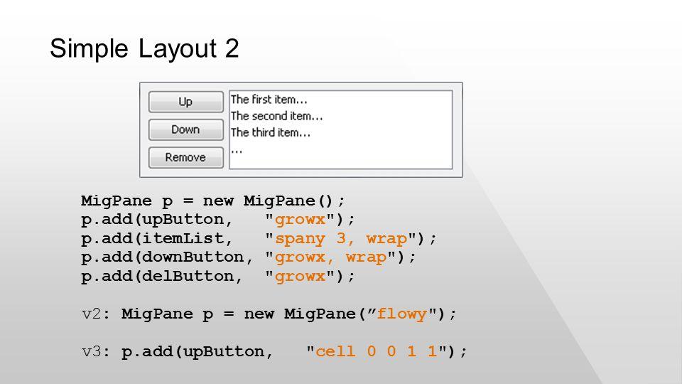 MigPane p = new MigPane(); p.add(upButton, growx ); p.add(itemList, spany 3, wrap ); p.add(downButton, growx, wrap ); p.add(delButton, growx ); v2: MigPane p = new MigPane( flowy ); v3: p.add(upButton, cell 0 0 1 1 ); Simple Layout 2