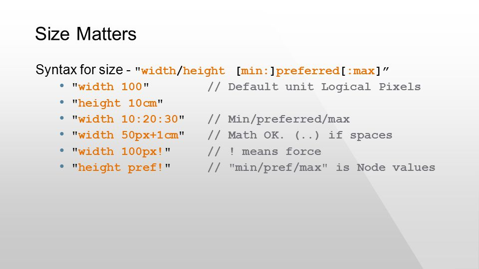 Size Matters Syntax for size - width/height [min:]preferred[:max] width 100 // Default unit Logical Pixels height 10cm width 10:20:30 // Min/preferred/max width 50px+1cm // Math OK.