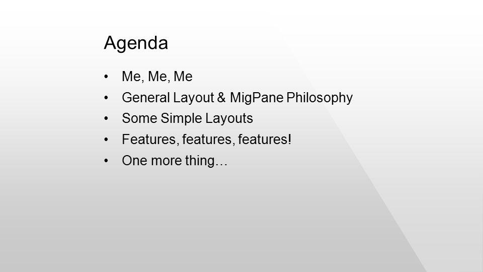 Me, Me, Me General Layout & MigPane Philosophy Some Simple Layouts Features, features, features.