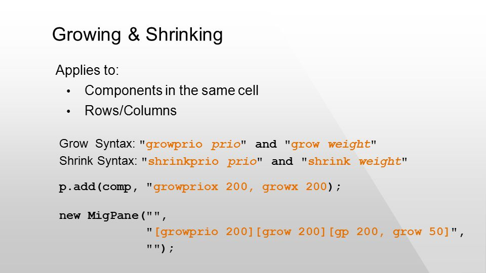 Growing & Shrinking Applies to: Components in the same cell Rows/Columns new MigPane( , [growprio 200][grow 200][gp 200, grow 50] , ); Grow Syntax: growprio prio and grow weight Shrink Syntax: shrinkprio prio and shrink weight p.add(comp, growpriox 200, growx 200);