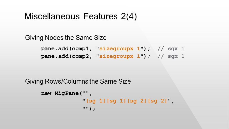 Miscellaneous Features 2(4) pane.add(comp1, sizegroupx 1 ); // sgx 1 pane.add(comp2, sizegroupx 1 ); // sgx 1 Giving Nodes the Same Size Giving Rows/Columns the Same Size new MigPane( , [sg 1][sg 1][sg 2][sg 2] , );