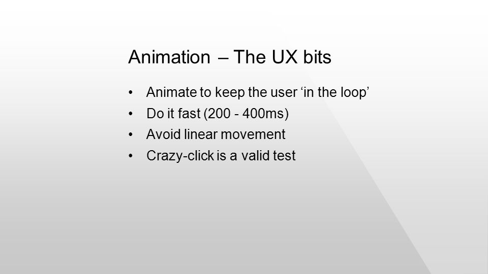 Animate to keep the user 'in the loop' Do it fast (200 - 400ms) Avoid linear movement Crazy-click is a valid test Animation – The UX bits
