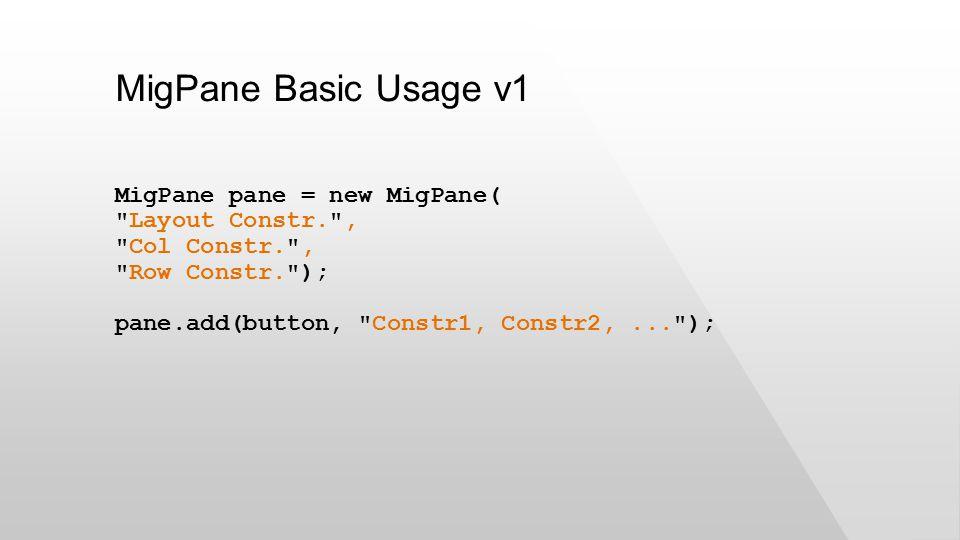 MigPane Basic Usage v1 MigPane pane = new MigPane( Layout Constr. , Col Constr. , Row Constr. ); pane.add(button, Constr1, Constr2,... );