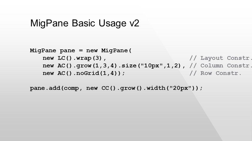 MigPane Basic Usage v2 MigPane pane = new MigPane( new LC().wrap(3), // Layout Constr.