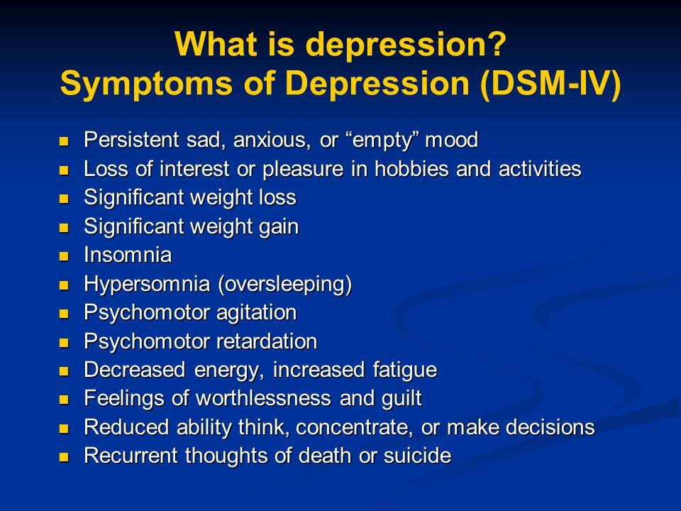 "What is depression? Symptoms of Depression (DSM-IV) Persistent sad, anxious, or ""empty"" mood Persistent sad, anxious, or ""empty"" mood Loss of interest"