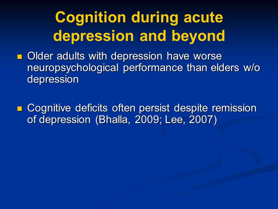 Cognition during acute depression and beyond Older adults with depression have worse neuropsychological performance than elders w/o depression Older a