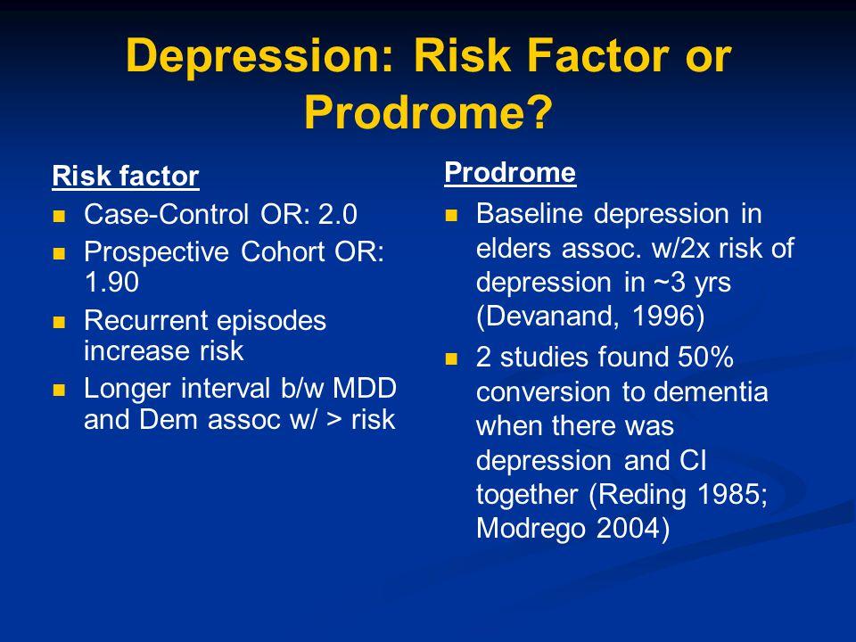 Depression: Risk Factor or Prodrome? Risk factor Case-Control OR: 2.0 Prospective Cohort OR: 1.90 Recurrent episodes increase risk Longer interval b/w